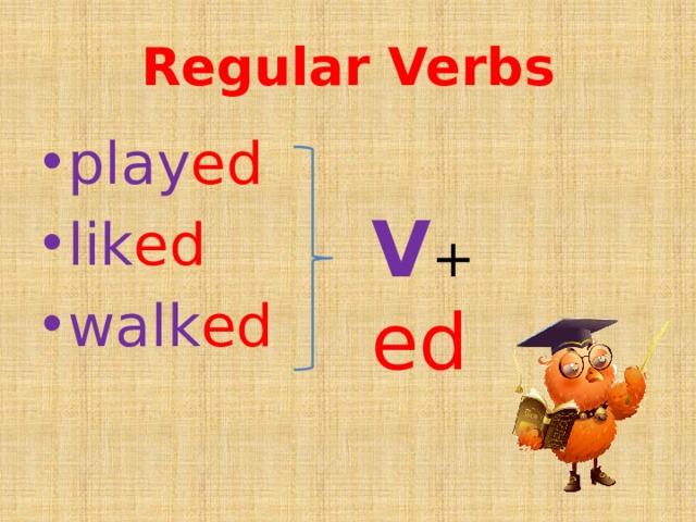 Regular Verbs play ed lik ed walk ed V + ed