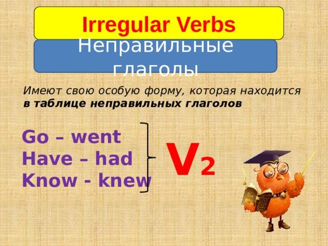 Irregular Verbs   Неправильные глаголы Имеют свою особую форму, которая находится в таблице неправильных глаголов Go – went Have – had Know - knew V 2