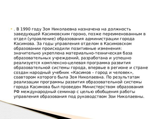 . В 1990 году Зоя Николаевна назначена на должность заведующей Касимовским гороно, позже переименованным в отдел (управление) образования администрации города Касимова. За годы управления отделом в Касимовском образовании происходили позитивные изменения: значительно укреплена материально-техническая база образовательных учреждений, разработана и успешно реализуется комплексно-целевая программа развития образовательной системы города, впервые в регионе и стране создан народный учебник «Касимов – город и человек», соавтором которого была Зоя Николаевна. По результатам реализации программы развития образовательной системы города Касимова был проведен Министерством образования РФ международный семинар с целью обобщения работы управления образования под руководством Зои Николаевны.
