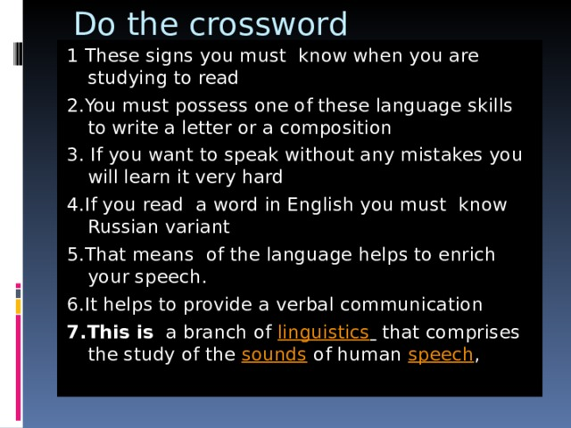 Do the crossword 1 These signs you must know when you are studying to read 2.You must possess one of these language skills to write a letter or a composition 3. If you want to speak without any mistakes you will learn it very hard 4.If you read a word in English you must know Russian variant 5.That means of the language helps to enrich your speech. 6.It helps to provide a verbal communication 7.This is a branch of linguistics  that comprises the study of the sounds of human speech ,