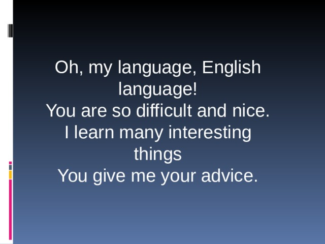 Oh, my language, English language! You are so difficult and nice. I learn many interesting things You give me your advice.