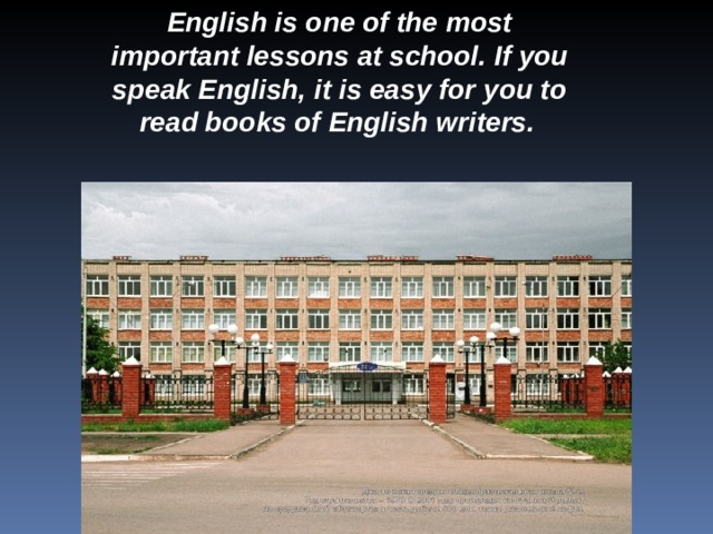 English is one of the most important lessons at school. If you speak English, it is easy for you to read books of English writers.