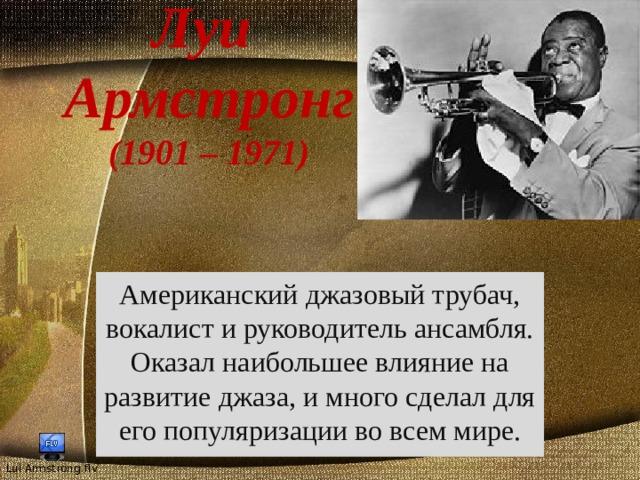 Луи  Армстронг  (1901 – 1971) Американский джазовый трубач, вокалист и руководитель ансамбля. Оказал наибольшее влияние на развитие джаза, и много сделал для его популяризации во всем мире.