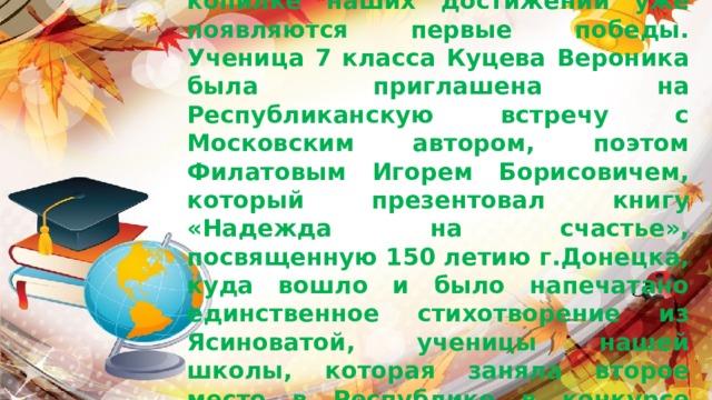 Сентябрь,  начало нового учебного года, а в копилке наших достижений уже появляются первые победы.  Ученица 7 класса Куцева Вероника была приглашена на Республиканскую встречу с Московским автором, поэтом Филатовым Игорем Борисовичем, который презентовал книгу «Надежда на счастье», посвященную 150 летию г.Донецка, куда вошло и было напечатано единственное стихотворение из Ясиноватой, ученицы нашей школы, которая заняла второе место в Республике в конкурсе юных поэтов  «Люблю тебя родной Донбасс».