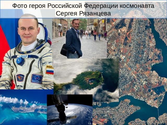 Фото героя Российской Федерации космонавта Сергея Рязанцева