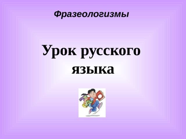 Фразеологизмы Урок русского  языка