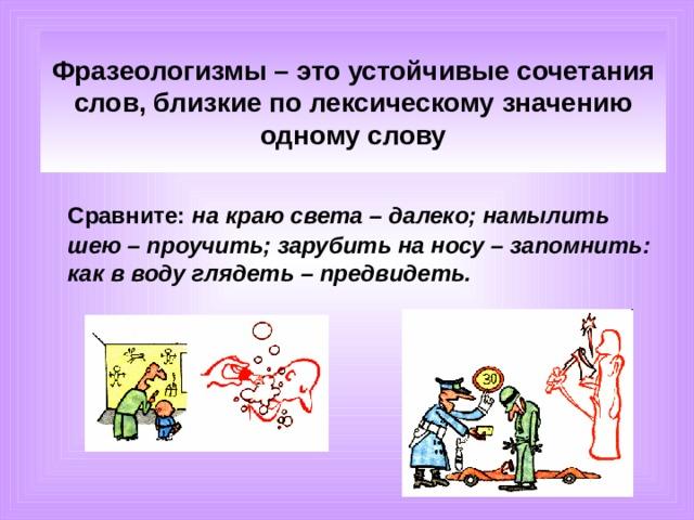 Фразеологизмы – это устойчивые сочетания слов, близкие по лексическому значению одному слову  Сравните: на краю света – далеко; намылить шею – проучить; зарубить на носу – запомнить: как в воду глядеть – предвидеть.