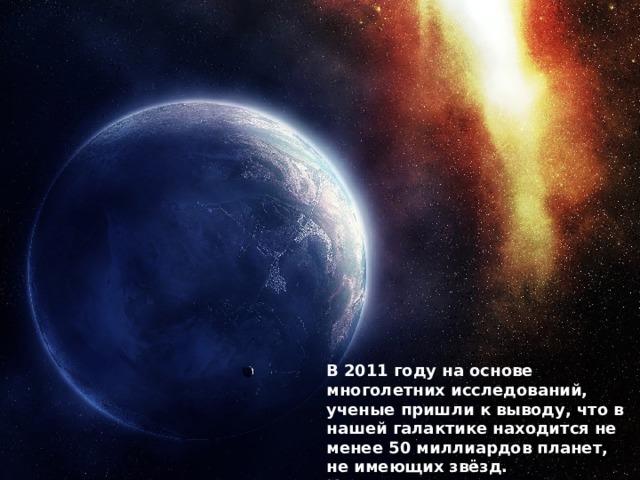 Существуют ли планеты без звёзд? Гипотетические (не подтверждённые, но возможные) «планеты-сироты»  Хамелеон 110913-773444  (созв. Хамелеона)  PSO J318.5-22  (созв. Козерога) – подтверждена, но не как планета. CFBDSIR 2149-0403  (зозв. Золотой Рыбы) WISE 0855–0714  (созв. Гидры) – подтверждена, но не как планета. В 2011 году на основе многолетних исследований, ученые пришли к выводу, что в нашей галактике находится не менее 50 миллиардов планет, не имеющих звёзд. Количество планет в составе звёздных систем может исчисляться триллиардами.