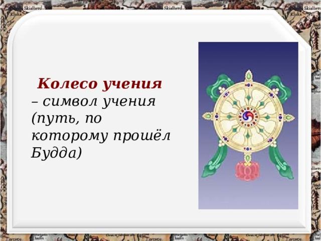 Колесо учения  – символ учения (путь, по которому прошёл Будда)