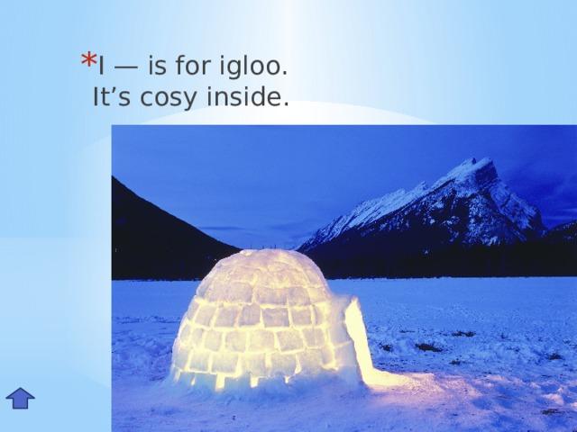 I — is for igloo.  It's cosy inside. Ii