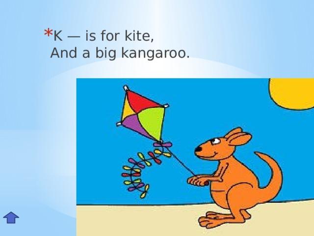 K — is for kite,  And a big kangaroo. Kk