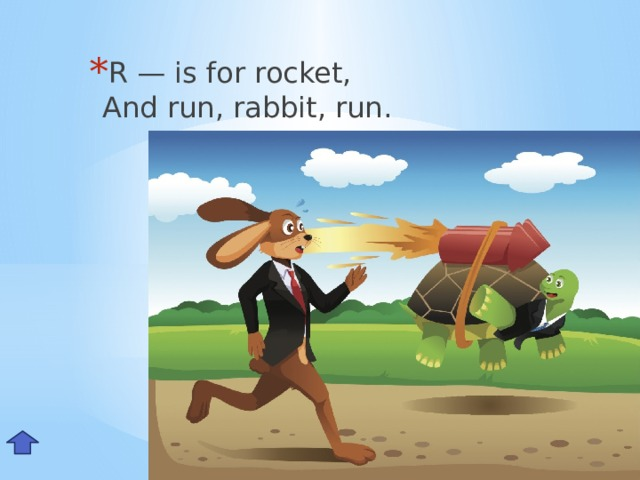 R — is for rocket,  And run, rabbit, run. Rr