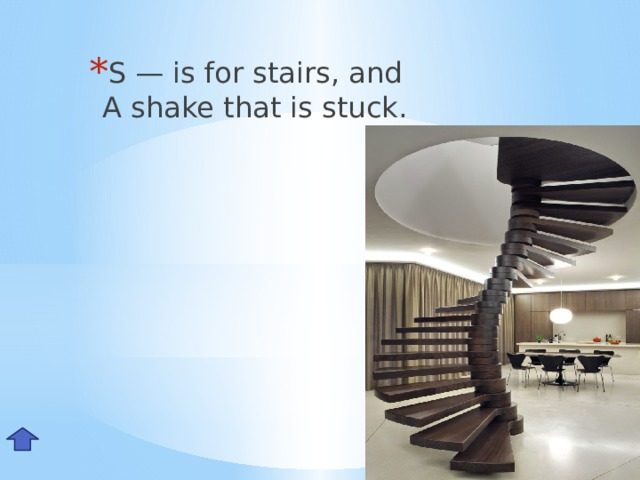 S — is for stairs, and  A shake that is stuck. Ss
