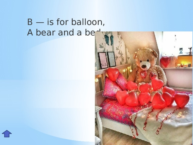 B — is for balloon,  A bear and a bed.