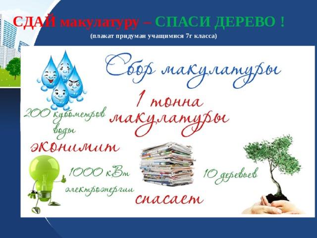СДАЙ макулатуру – СПАСИ ДЕРЕВО !  (плакат придуман учащимися 7г класса)
