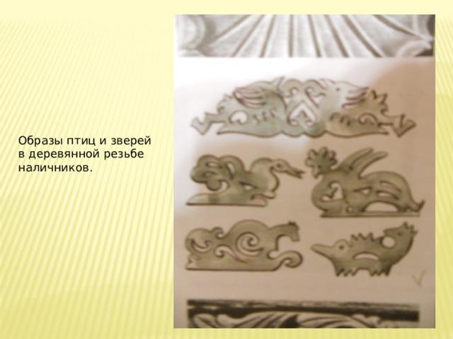 Образы птиц и зверей в деревянной резьбе наличников.