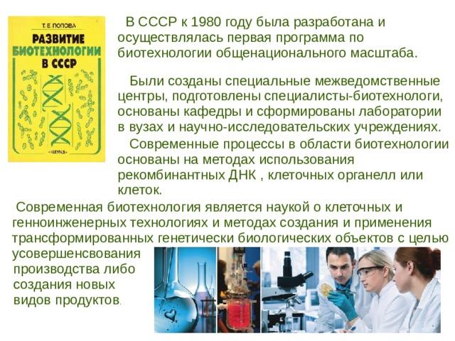 В СССР к 1980 году была разработана и осуществлялась первая программа по биотехнологии общенационального масштаба.  Были созданы специальные межведомственные центры, подготовлены специалисты-биотехнологи, основаны кафедры и сформированы лаборатории в вузах и научно-исследовательских учреждениях.  Современные процессы в области биотехнологии основаны на методах использования рекомбинантных ДНК , клеточных органелл или клеток.  Современная биотехнология является наукой о клеточных и генноинженерных технологиях и методах создания и применения трансформированных генетически биологических объектов с целью усовершенсвования производства либо создания новых видов продуктов .