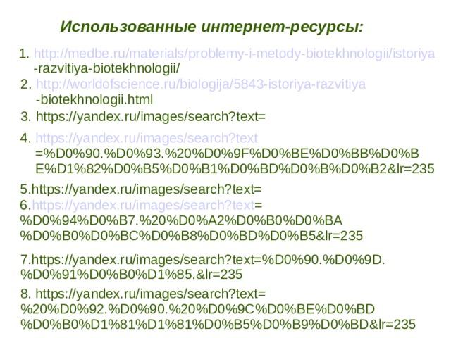 Использованные интернет-ресурсы: 1. http://medbe.ru/materials/problemy-i-metody-biotekhnologii/istoriya  -razvitiya-biotekhnologii/  2. http://worldofscience.ru/biologija/5843-istoriya-razvitiya  -biotekhnologii.html  3. https://yandex.ru/images/search?text= 4. https://yandex.ru/images/search?text  =%D0%90.%D0%93.%20%D0%9F%D0%BE%D0%BB%D0%B  E%D1%82%D0%B5%D0%B1%D0%BD%D0%B%D0%B2&lr=235 5.https://yandex.ru/images/search?text= 6. https://yandex.ru/images/search?text = %D0%94%D0%B7.%20%D0%A2%D0%B0%D0%BA%D0%B0%D0%BC%D0%B8%D0%BD%D0%B5&lr=235 7.https://yandex.ru/images/search?text=%D0%90.%D0%9D.%D0%91%D0%B0%D1%85.&lr=235 8. https://yandex.ru/images/search?text=%20%D0%92.%D0%90.%20%D0%9C%D0%BE%D0%BD%D0%B0%D1%81%D1%81%D0%B5%D0%B9%D0%BD&lr=235