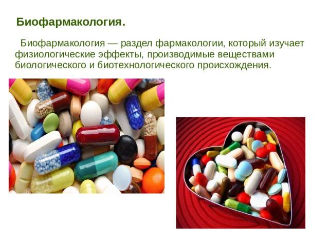Биофармакология.   Биофармакология — раздел фармакологии, который изучает физиологические эффекты, производимые веществами биологического и биотехнологического происхождения.