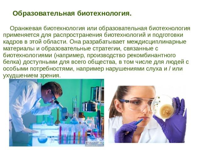 Образовательная биотехнология.   Оранжевая биотехнология или образовательная биотехнология применяется для распространения биотехнологий и подготовки кадров в этой области. Она разрабатывает междисциплинарные материалы и образовательные стратегии, связанные с биотехнологиями (например, производство рекомбинантного белка) доступными для всего общества, в том числе для людей с особыми потребностями, например нарушениями слуха и / или ухудшением зрения.