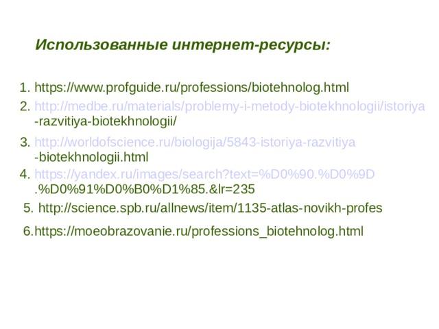 Использованные интернет-ресурсы: 1. https://www.profguide.ru/professions/biotehnolog.html 2. http://medbe.ru/materials/problemy-i-metody-biotekhnologii/istoriya  -razvitiya-biotekhnologii/ 3. http://worldofscience.ru/biologija/5843-istoriya-razvitiya  -biotekhnologii.html 4. https://yandex.ru/images/search?text=%D0%90.%D0%9D  .%D0%91%D0%B0%D1%85.&lr=235  5. http://science.spb.ru/allnews/item/1135-atlas-novikh-profes  6.https://moeobrazovanie.ru/professions_biotehnolog.html