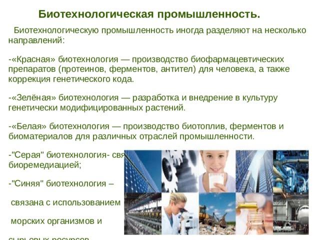 Биотехнологическая промышленность.    Биотехнологическую промышленность иногда разделяют на несколько направлений: -«Красная» биотехнология — производство биофармацевтических препаратов (протеинов, ферментов, антител) для человека, а также коррекция генетического кода. -«Зелёная» биотехнология — разработка и внедрение в культуру генетически модифицированных растений. -«Белая» биотехнология — производство биотоплив, ферментов и биоматериалов для различных отраслей промышленности. -