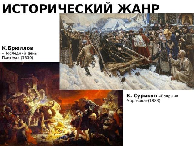 ИСТОРИЧЕСКИЙ ЖАНР К.Брюллов  «Последний день Помпеи» (1830) В. Суриков «Боярыня Морозова»(1883)