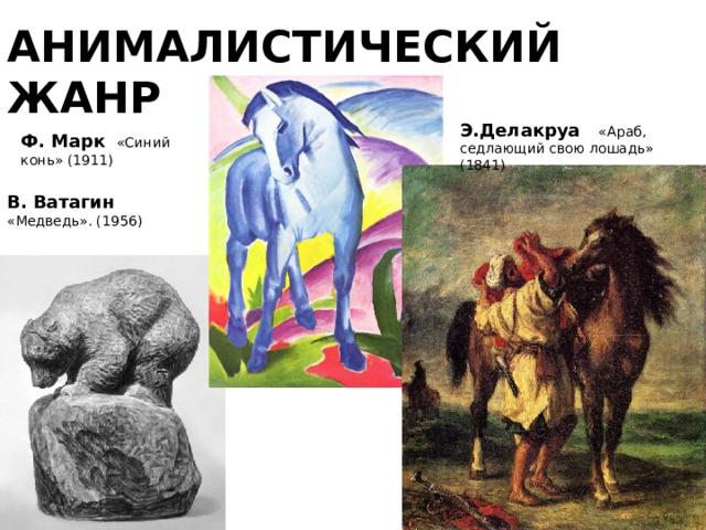 АНИМАЛИСТИЧЕСКИЙ ЖАНР Э.Делакруа «Араб, седлающий свою лошадь» (1841)     Ф. Марк  «Синий конь» (1911) В. Ватагин  «Медведь». (1956)