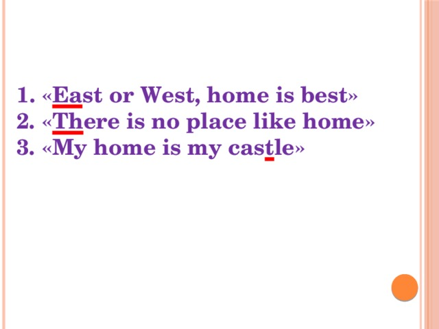 1. « Ea st or West, home is best» 2. « Th ere is no place like home» 3. «My home is my cas t le»