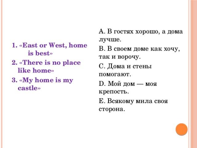A. В гостях хорошо, а дома лучше. B. В своем доме как хочу, так и ворочу. C. Дома и стены помогают. D. Мой дом — моя крепость. E. Всякому мила своя сторона.    1. «East or West, home is best» 2. «There is no place like home» 3. «My home is my castle»
