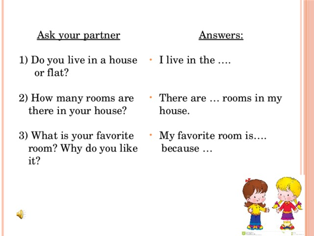 Answers: Ask your partner   1) Do you live in a house or flat? I live in the …. 2) How many rooms are there in your house?  There are … rooms in my house. 3) What is your favorite room? Why do you like it? My favorite room is….  because …