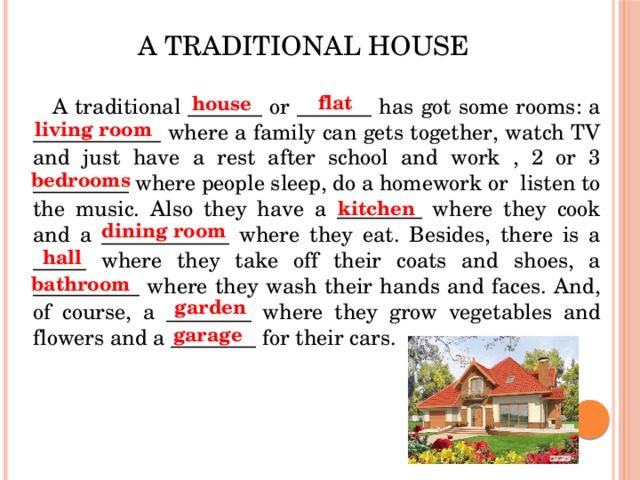 A traditional house house flat A traditional _______ or _______ has got some rooms: a ____________ where a family can gets together, watch TV and just have a rest after school and work , 2 or 3 _________ where people sleep, do a homework or listen to the music. Also they have a ________ where they cook and a ____________ where they eat. Besides, there is a _____ where they take off their coats and shoes, a __________ where they wash their hands and faces. And, of course, a ________ where they grow vegetables and flowers and a ________ for their cars. living room bedrooms kitchen dining room hall bathroom garden garage