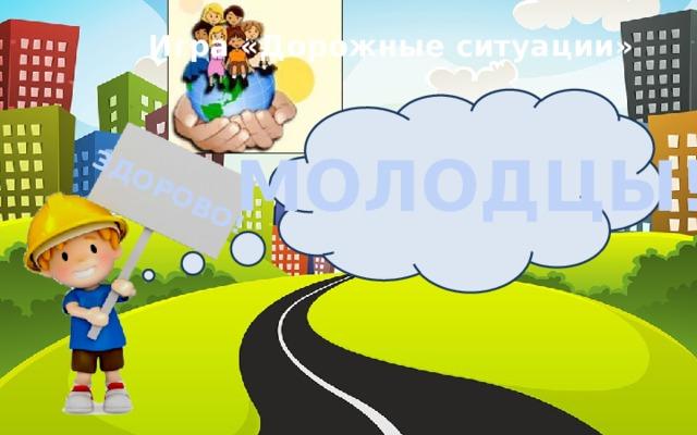 ЗДОРОВО! Игра «Дорожные ситуации» МОЛОДЦЫ!