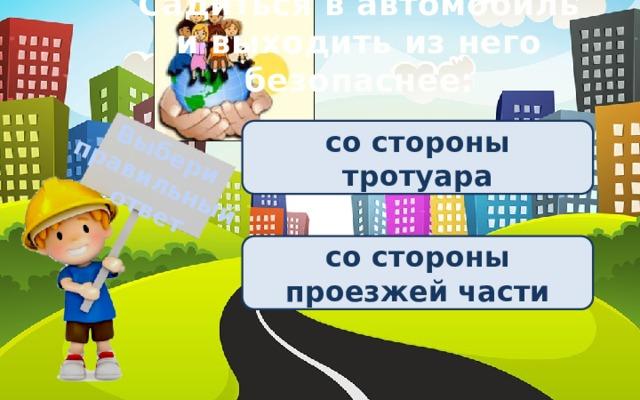 Выбери правильный ответ Садиться в автомобиль и выходить из него безопаснее: со стороны тротуара со стороны проезжей части