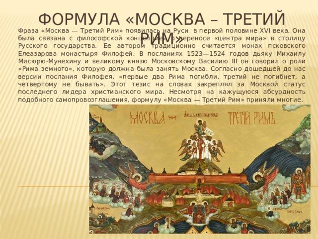Формула «москва – третий рим» Фраза «Москва — Третий Рим» появилась на Руси в первой половине XVI века. Она была связана с философской концепцией о переносе «центра мира» в столицу Русского государства. Ее автором традиционно считается монах псковского Елеазарова монастыря Филофей. В посланиях 1523—1524 годов дьяку Михаилу Мисюрю-Мунехину и великому князю Московскому Василию III он говорил о роли «Рима земного», которую должна была занять Москва. Согласно дошедшей до нас версии послания Филофея, «первые два Рима погибли, третий не погибнет, а четвертому не бывать». Этот тезис на словах закреплял за Москвой статус последнего лидера христианского мира. Несмотря на кажущуюся абсурдность подобного самопровозглашения, формулу «Москва — Третий Рим» приняли многие.