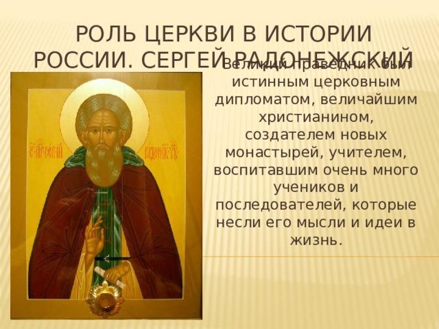 Роль церкви в истории россии. Сергей радонежский Великий праведник был истинным церковным дипломатом, величайшим христианином, создателем новых монастырей, учителем, воспитавшим очень много учеников и последователей, которые несли его мысли и идеи в жизнь.