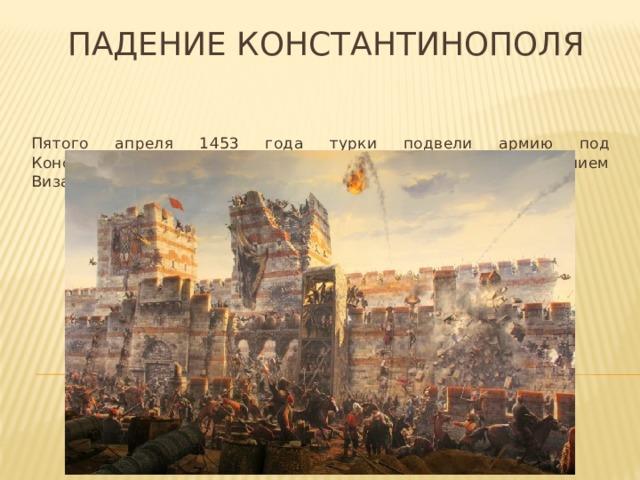 Падение константинополя Пятого апреля 1453 года турки подвели армию под Константинополь и началась осада, которая завершилась падением Византийской империи и концом ее тысячелетней истории.