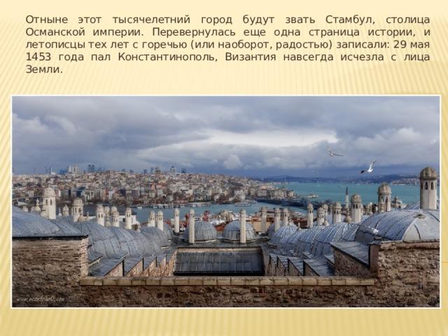 Отныне этот тысячелетний город будут звать Стамбул, столица Османской империи. Перевернулась еще одна страница истории, и летописцы тех лет с горечью (или наоборот, радостью) записали: 29 мая 1453 года пал Константинополь, Византия навсегда исчезла с лица Земли.