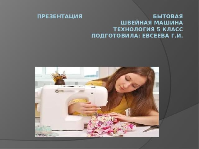 Презентация Бытовая швейная машина  технология 5 класс  Подготовила: Евсеева Г.И.