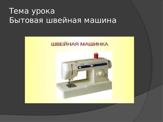 Тема урока  Бытовая швейная машина