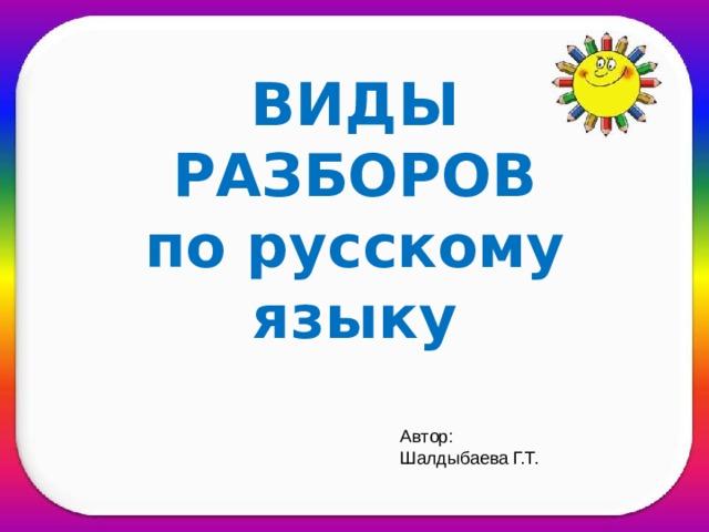 ВИДЫ РАЗБОРОВ  по русскому языку  Автор: Шалдыбаева Г.Т.
