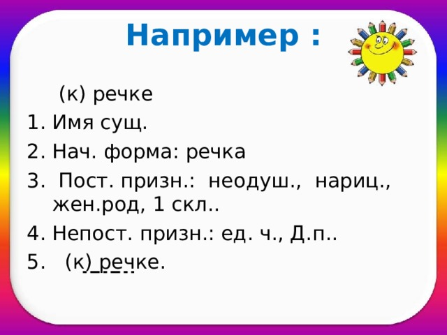 Например :  (к) речке Имя сущ. Нач. форма: речка  Пост. призн.: неодуш., нариц., жен.род, 1 скл.. Непост. призн.: ед. ч., Д.п.. 5. (к) речке.