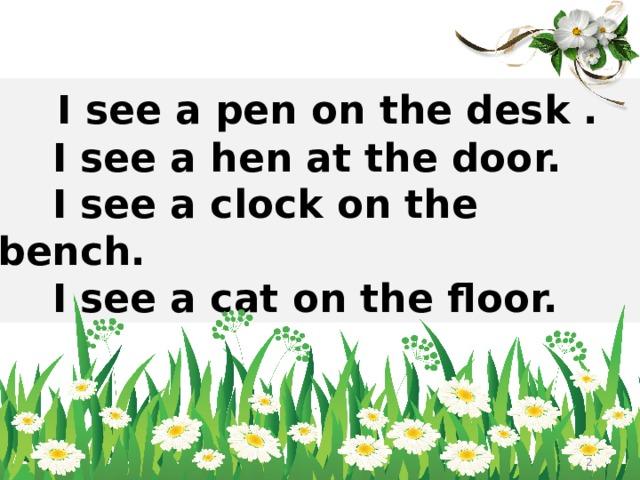 I see a pen on the desk .  I see a hen at the door.  I see a clock on the bench.  I see a cat on the floor.
