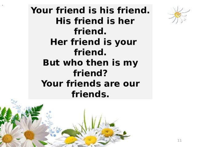 . Your friend is his friend.  His friend is her friend.  Her friend is your friend. But who then is my friend? Your friends are our friends.