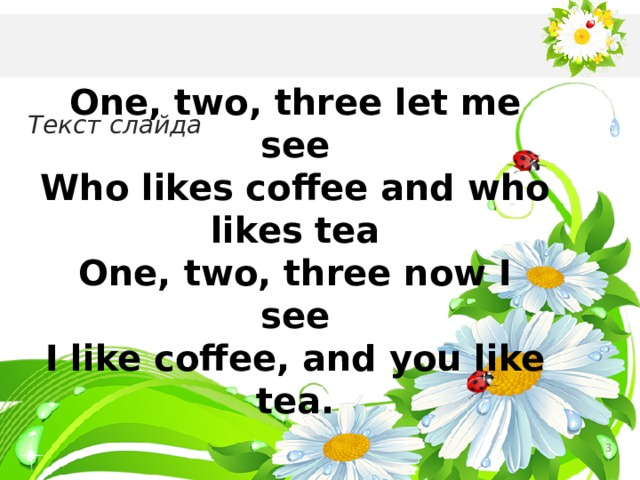 One, two, three let me see Who likes coffee and who likes tea One, two, three now I see I like coffee, and you like tea. Текст слайда