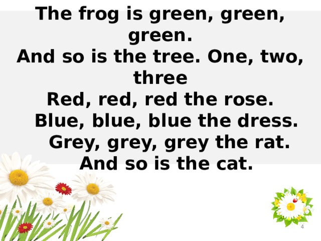 The frog is green, green, green. And so is the tree. One, two, three Red, red, red the rose.  Blue, blue, blue the dress.  Grey, grey, grey the rat.  And so is the cat.