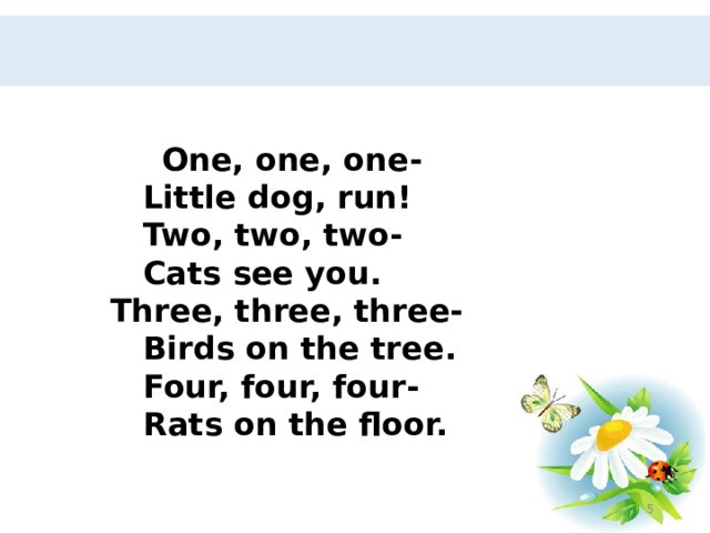 One, one, one-  Little dog, run!  Two, two, two-  Cats see you.  Three, three, three-  Birds on the tree.  Four, four, four-  Rats on the floor.