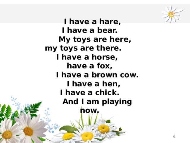 I have a hare, I have a bear.  My toys are here,  my toys are there. I have a horse, have a fox,  I have a brown cow.  I have a hen, I have a chick.  And I am playing now.