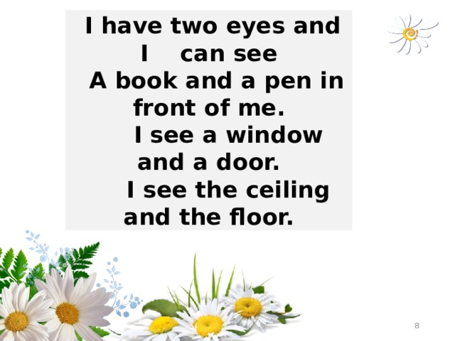 I have two eyes and I can see  A book and a pen in front of me.  I see a window and a door.  I see the ceiling and the floor.