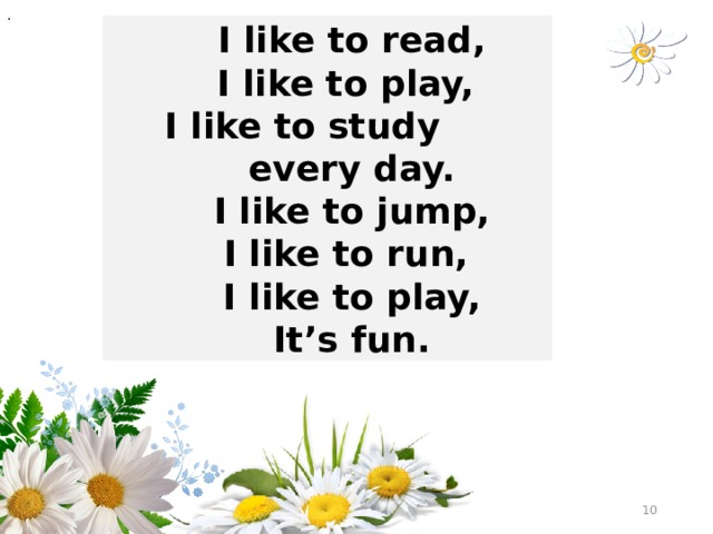 .  I like to read,  I like to play,  I like to study every day.  I like to jump,  I like to run,  I like to play,  It's fun.